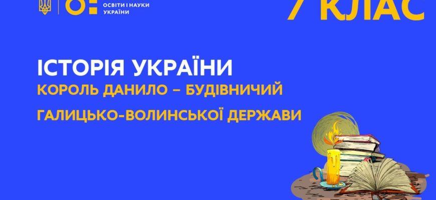 Онлайн урок 7 клас Король Данило – будівничий Галицько-Волинської держави. Історія України.